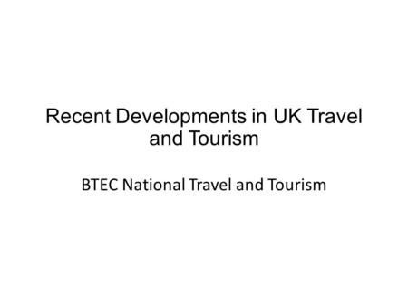 Recent Developments in UK Travel and Tourism BTEC National Travel and Tourism.