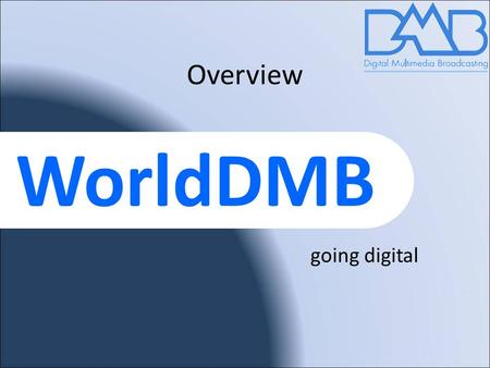 WorldDMB Overview going digital. worlddab.org 2 WorldDMB forum mission Promote the adoption of the Digital Multimedia Broadcast family; DAB, DAB+, DMB.