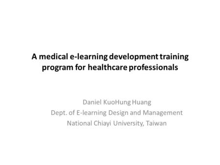 A medical e-learning development training program for healthcare professionals Daniel KuoHung Huang Dept. of E-learning Design and Management National.