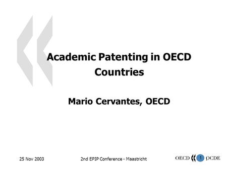1 25 Nov 20032nd EPIP Conference - Maastricht1 Academic Patenting in OECD Countries Mario Cervantes, OECD.
