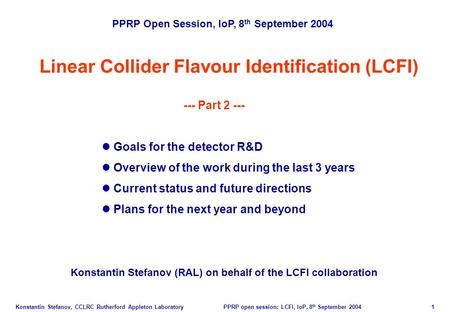 Konstantin Stefanov, CCLRC Rutherford Appleton Laboratory PPRP open session: LCFI, IoP, 8 th September 2004 1 Linear Collider Flavour Identification (LCFI)