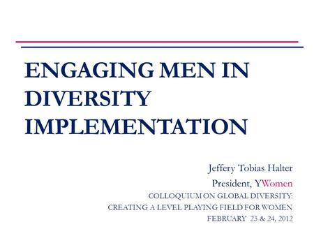 ENGAGING MEN IN DIVERSITY IMPLEMENTATION Jeffery Tobias Halter President, YWomen COLLOQUIUM ON GLOBAL DIVERSITY: CREATING A LEVEL PLAYING FIELD FOR WOMEN.