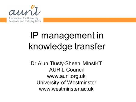 IP management in knowledge transfer Dr Alun Tlusty-Sheen MInstKT AURIL Council www.auril.org.uk University of Westminster www.westminster.ac.uk.