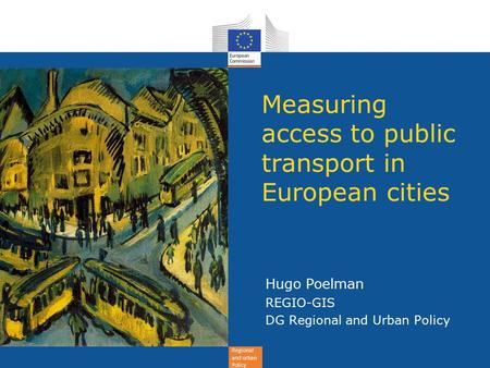Regional and urban Policy Measuring access to public transport in European cities Hugo Poelman REGIO-GIS DG Regional and Urban Policy.