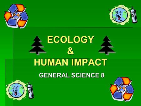 ECOLOGY & HUMAN IMPACT GENERAL SCIENCE 8. What is ECOLOGY?  The study of how living things interact with their environment Click on here to view movie.
