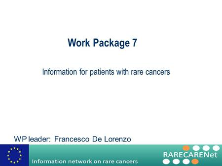 Work Package 7 Information for patients with rare cancers WP leader: Francesco De Lorenzo.