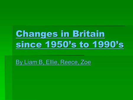 Changes in Britain since 1950's to 1990's By Liam B, Ellie, Reece, Zoe.
