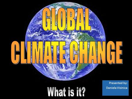 Presented by: Daniela Visinica. Global Climate Change Identifiable change in the climate of Earth as a whole that lasts for an extended period of time.