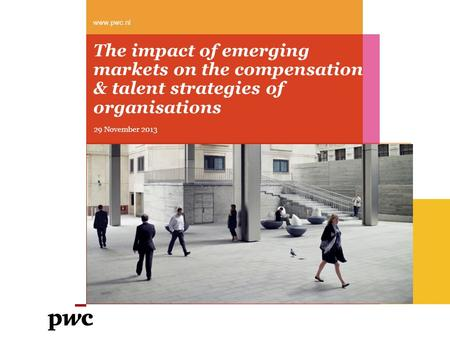 The impact of emerging markets on the compensation & talent strategies of organisations www.pwc.nl 29 November 2013.