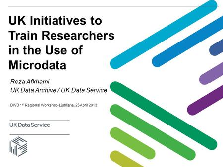 UK Initiatives to Train Researchers in the Use of Microdata Reza Afkhami UK Data Archive / UK Data Service DWB 1 st Regional Workshop-Ljubljana, 25 April.