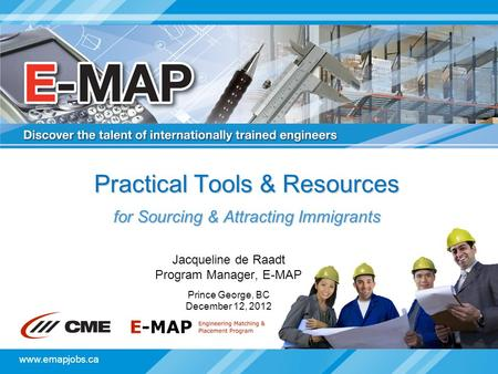 Www.emapjobs.ca Practical Tools & Resources for Sourcing & Attracting Immigrants Jacqueline de Raadt Program Manager, E-MAP Prince George, BC December.