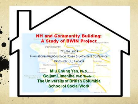 NH and Community Building: A Study of BWIN Project INSPIRE 2014 International Neighbourhood House & Settlement Conference Vancouver, BC, Canada Miu Chung.