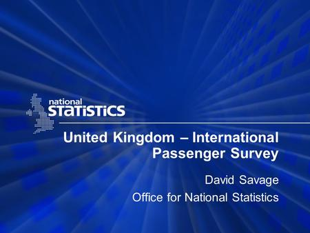 United Kingdom – International Passenger Survey David Savage Office for National Statistics.