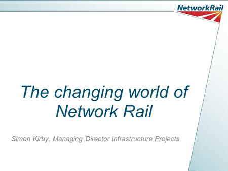 The changing world of Network Rail Simon Kirby, Managing Director Infrastructure Projects.