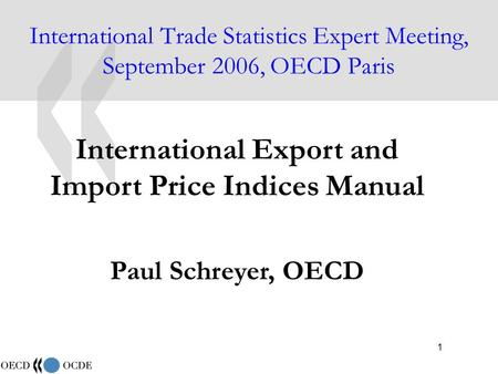 1 International Trade Statistics Expert Meeting, September 2006, OECD Paris International Export and Import Price Indices Manual Paul Schreyer, OECD.
