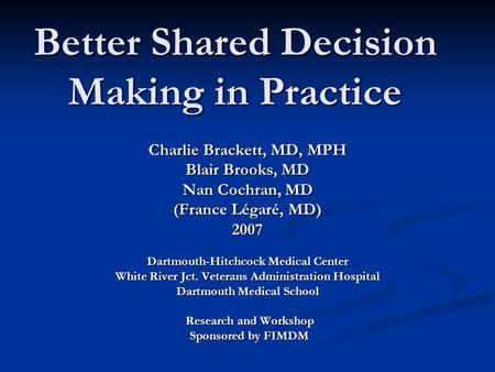 Better Shared Decision Making in Practice Charlie Brackett, MD, MPH Blair Brooks, MD Nan Cochran, MD (France Légaré, MD) 2007 Dartmouth-Hitchcock Medical.