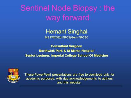 Sentinel Node Biopsy : the way forward Hemant Singhal MS FRCSEd FRCS(Gen) FRCSC Consultant Surgeon Northwick Park & St Marks Hospital Senior Lecturer,