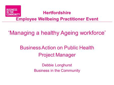 Hertfordshire Employee Wellbeing Practitioner Event 'Managing a healthy Ageing workforce' Business Action on Public Health Project Manager Debbie Longhurst.