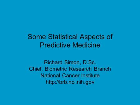 Some Statistical Aspects of Predictive Medicine Richard Simon, D.Sc. Chief, Biometric Research Branch National Cancer Institute