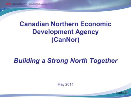 Canadian Northern Economic Development Agency (CanNor) May 2014 Building a Strong North Together.