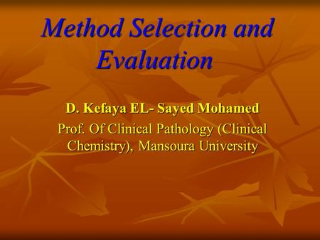 Method Selection and Evaluation Method Selection and Evaluation D. Kefaya EL- Sayed Mohamed Prof. Of Clinical Pathology (Clinical Chemistry), Mansoura.