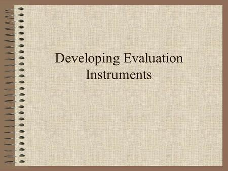Developing Evaluation Instruments. Evaluations Formative – How are we doing? Summative – How did we do? Confirmative – How are we still doing?