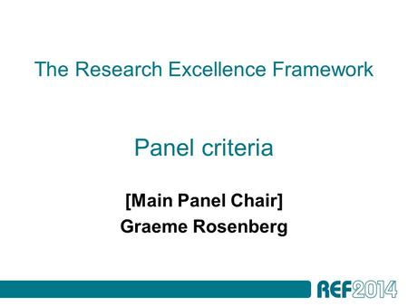The Research Excellence Framework Panel criteria [Main Panel Chair] Graeme Rosenberg.