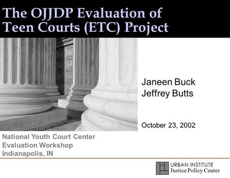URBAN INSTITUTE Justice Policy Center The OJJDP Evaluation of Teen Courts (ETC) Project Janeen Buck Jeffrey Butts October 23, 2002 National Youth Court.