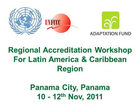 Regional Accreditation Workshop For Latin America & Caribbean Region Panama City, Panama 10 - 12 th Nov, 2011.