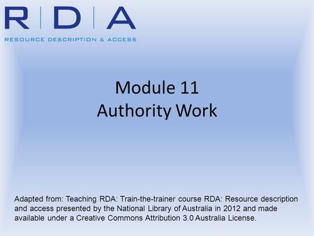 Module 11 Authority Work Adapted from: Teaching RDA: Train-the-trainer course RDA: Resource description and access presented by the National Library of.