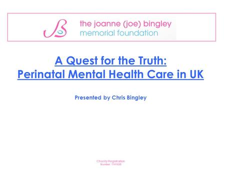 A Quest for the Truth: Perinatal Mental Health Care in UK Presented by Chris Bingley Charity <strong>Registration</strong> Number: 1141638.