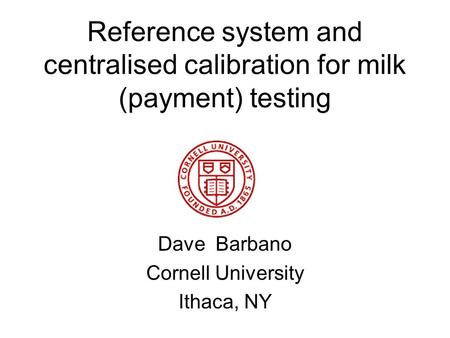 Reference system and centralised calibration for milk (payment) testing Dave Barbano Cornell University Ithaca, NY.