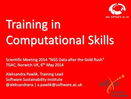 "Software Sustainability Institute www.software.ac.uk Training in Computational Skills Scientific Meeting 2014 ""NGS Data after the Gold Rush"" TGAC, Norwich."