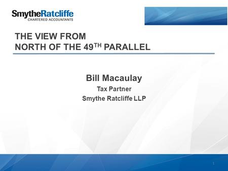 THE VIEW FROM NORTH OF THE 49 TH PARALLEL Bill Macaulay Tax Partner Smythe Ratcliffe LLP 1.