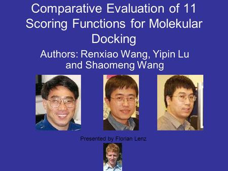Comparative Evaluation of 11 Scoring Functions for Molekular Docking Authors: Renxiao Wang, Yipin Lu and Shaomeng Wang Presented by Florian Lenz.