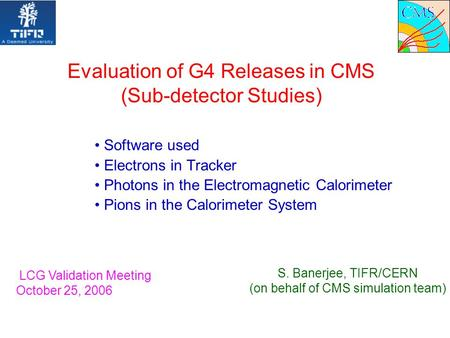 Evaluation of G4 Releases in CMS (Sub-detector Studies) Software used Electrons in Tracker Photons in the Electromagnetic Calorimeter Pions in the Calorimeter.