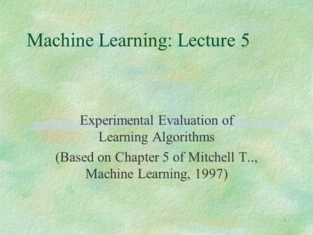 1 Machine Learning: Lecture 5 Experimental Evaluation of Learning Algorithms (Based on Chapter 5 of Mitchell T.., Machine Learning, 1997)