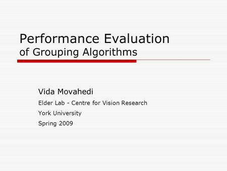 Performance Evaluation of Grouping Algorithms Vida Movahedi Elder Lab - Centre for Vision Research York University Spring 2009.