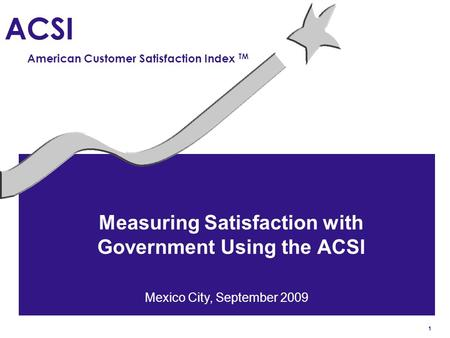 1 ACSI American Customer Satisfaction Index TM Measuring Satisfaction with Government Using the ACSI Mexico City, September 2009.