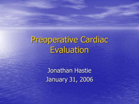 Preoperative Cardiac Evaluation Jonathan Hastie January 31, 2006.