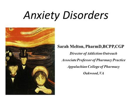 Anxiety Disorders Sarah Melton, PharmD,BCPP,CGP Director of Addiction Outreach Associate Professor of Pharmacy Practice Appalachian College of Pharmacy.