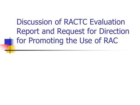 Discussion of RACTC Evaluation Report and Request for Direction for Promoting the Use of RAC.