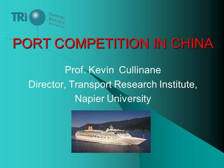 PORT COMPETITION IN CHINA Prof. Kevin Cullinane Director, Transport Research Institute, Napier University.