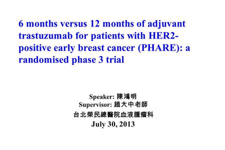 6 months versus 12 months of adjuvant trastuzumab for patients with HER2- positive early breast cancer (PHARE): a randomised phase 3 trial Speaker: 陳鴻明.