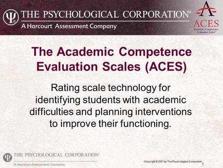 Copyright © 2001 by The Psychological Corporation 1 The Academic Competence Evaluation Scales (ACES) Rating scale technology for identifying students with.