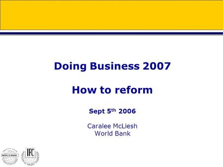 Doing Business 2007 How to reform Sept 5 th 2006 Caralee McLiesh World Bank.