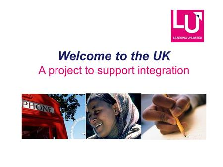Welcome to the UK A project to support integration.