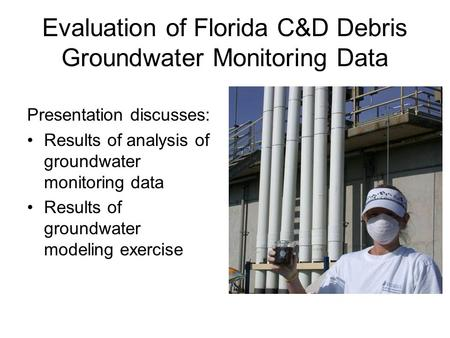 Evaluation of Florida C&D Debris Groundwater Monitoring Data Presentation discusses: Results of analysis of groundwater monitoring data Results of groundwater.