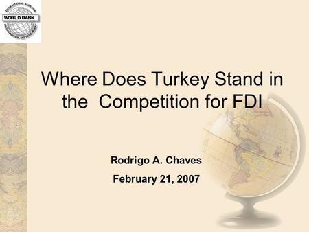 Where Does Turkey Stand in the Competition for FDI Rodrigo A. Chaves February 21, 2007.