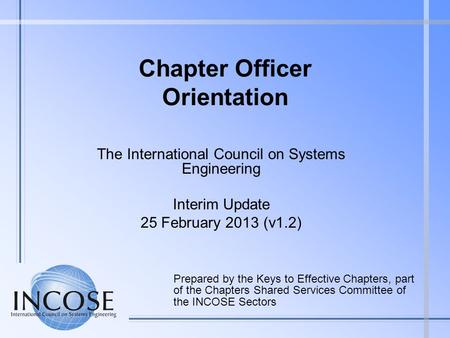 Chapter Officer Orientation The International Council on Systems Engineering Interim Update 25 February 2013 (v1.2) Prepared by the Keys to Effective Chapters,